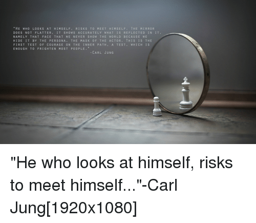 HE WHO LOOKS AT HIM SELF RISKS TO MEET HIM ...