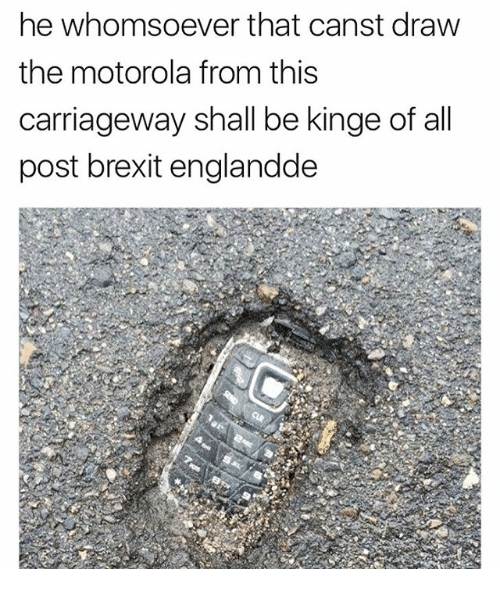Motorola: he whomsoever that canst draw  the motorola from this  carriageway shall be kinge of all  post brexit englandde