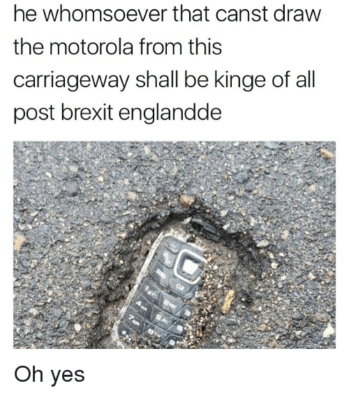 Motorola: he whomsoever that canst draw  the motorola from this  carriageway shall be kinge of all  post brexit englandde Oh yes