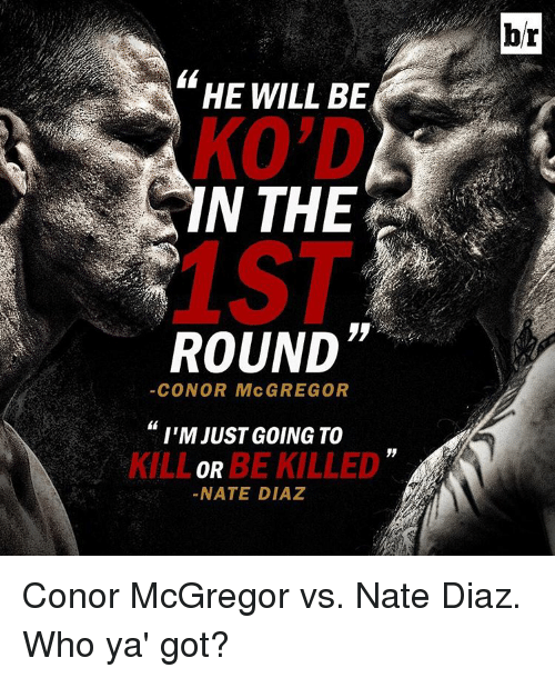 "Conor McGregor, Sports, and Nate Diaz: HE WILL BE  KO'D  IN THE  ROUND""  CONOR McGREGOR  I'M JUST GOING TO  BE KILLED  OR  NATE DIAZ  br Conor McGregor vs. Nate Diaz. Who ya' got?"