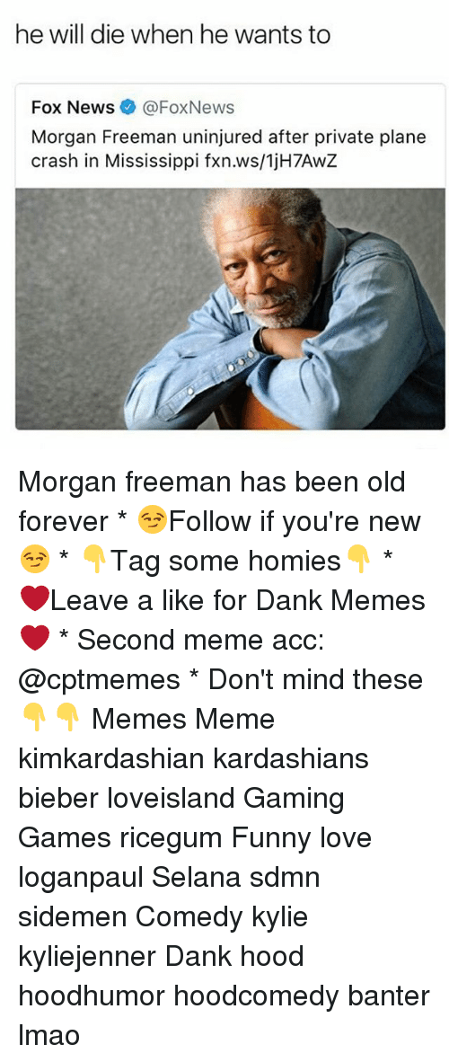 Dank, Funny, and Kardashians: he will die when he wants to  Fox News @FoxNews  Morgan Freeman uninjured after private plane  crash in Mississippi fxn.ws/1jH7AwZ Morgan freeman has been old forever * 😏Follow if you're new😏 * 👇Tag some homies👇 * ❤Leave a like for Dank Memes❤ * Second meme acc: @cptmemes * Don't mind these 👇👇 Memes Meme kimkardashian kardashians bieber loveisland Gaming Games ricegum Funny love loganpaul Selana sdmn sidemen Comedy kylie kyliejenner Dank hood hoodhumor hoodcomedy banter lmao
