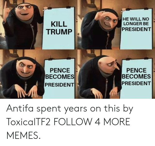 Trump Pence: HE WILL NO  LONGER BE  PRESIDENT  KILL  TRUMP  PENCE  ВЕСОMES  PRESIDENT  PENCE  ВЕСОMES  PRESIDENT Antifa spent years on this by ToxicalTF2 FOLLOW 4 MORE MEMES.