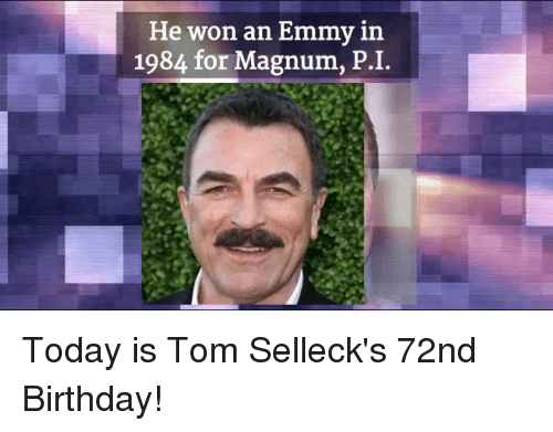 Emmie: He won an Emmy in  1984 for Magnum, P. I. Today is Tom Selleck's 72nd Birthday!