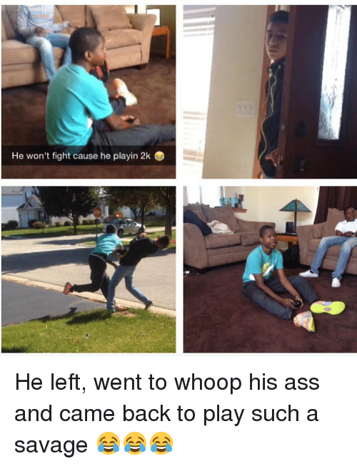 whoop his ass: He won't fight cause he playin 2k He left, went to whoop his ass and came back to play such a savage 😂😂😂