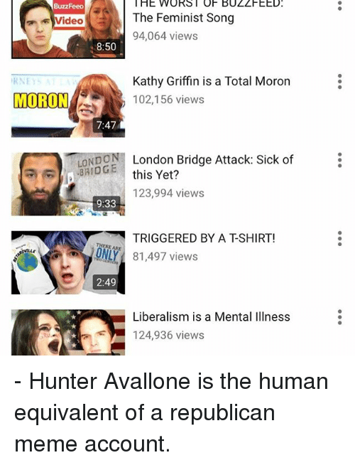 Republican Meme: HE WORST OF BUZZFEED.  BuzzFeep  The Feminist Song  Video  94,064 views  8:50  Kathy Griffin is a Total Moron  RNET  MORON  102,156 views  7:47  LONDON London Bridge Attack: Sick of  this Yet?  123,994 views  9:33  TRIGGERED BY A TSHIRT!  THERE ARE  81,497 views  2:49  Liberalism is a Mental Illness  124,936 views - Hunter Avallone is the human equivalent of a republican meme account.