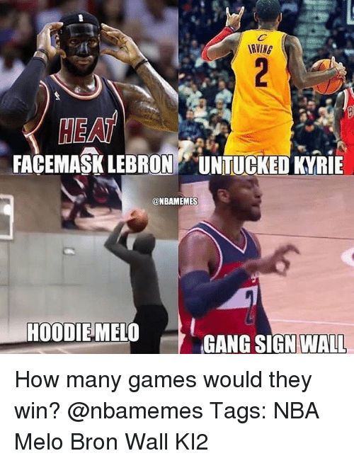Gang Sign: HEA  FACEMASK LEBRON UNTUCKED KYRIE  @NBAMEMES  HOODIEMELO  GANG SIGN WALL How many games would they win? @nbamemes Tags: NBA Melo Bron Wall KI2