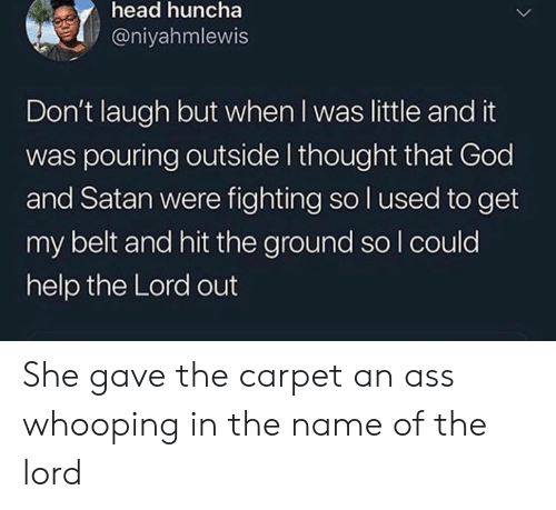 pouring: head huncha  @niyahmlewis  Don't laugh but when I was little and it  was pouring outside I thought that God  and Satan were fighting so l used to get  my belt and hit the ground so I could  help the Lord out She gave the carpet an ass whooping in the name of the lord