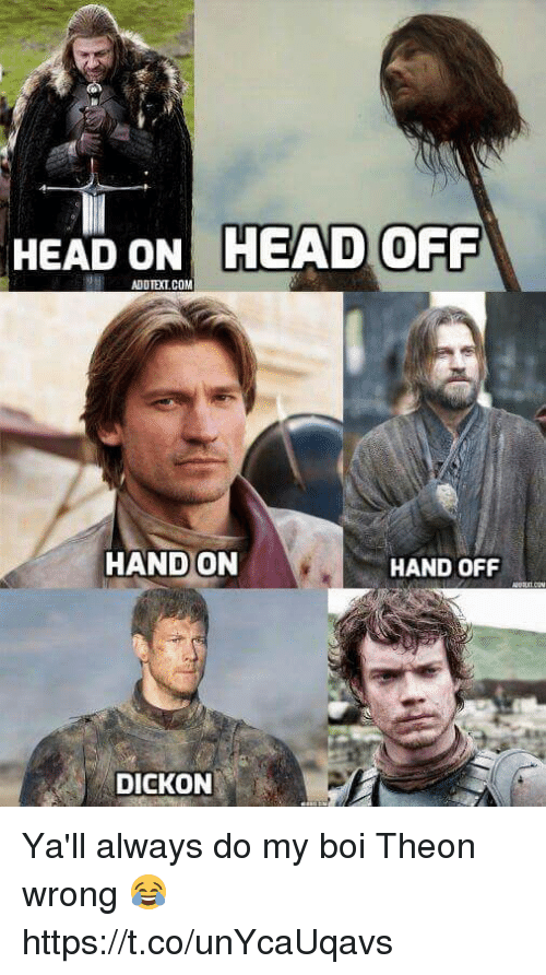 hand off: HEAD ONHEAD  OFF  HAND ON  HAND OFF  DICKON Ya'll always do my boi Theon wrong 😂 https://t.co/unYcaUqavs