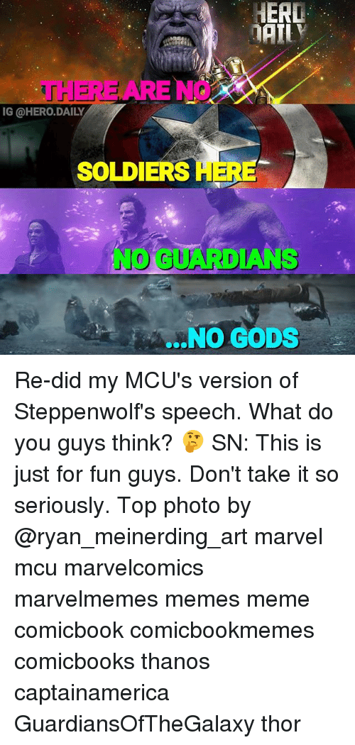 Head, Meme, and Memes: HEAD  THERE ARE NO  IG @HERO.DAILY  SOLDIERS  HER  NO GUARDIANS  ...NO GODS Re-did my MCU's version of Steppenwolf's speech. What do you guys think? 🤔 SN: This is just for fun guys. Don't take it so seriously. Top photo by @ryan_meinerding_art marvel mcu marvelcomics marvelmemes memes meme comicbook comicbookmemes comicbooks thanos captainamerica GuardiansOfTheGalaxy thor