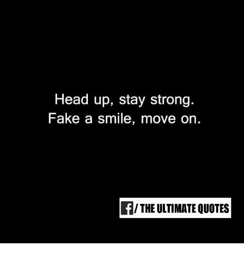 quots: Head up, stay strong.  Fake a smile, move on  f/ THE ULTIMATE QUOTES