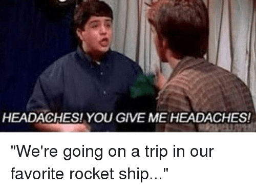 """Were Going On A Trip In Our Favorite Rocket Ship: HEADACHES! YOU GIVE ME HEADACHESI """"We're going on a trip in our favorite rocket ship..."""""""