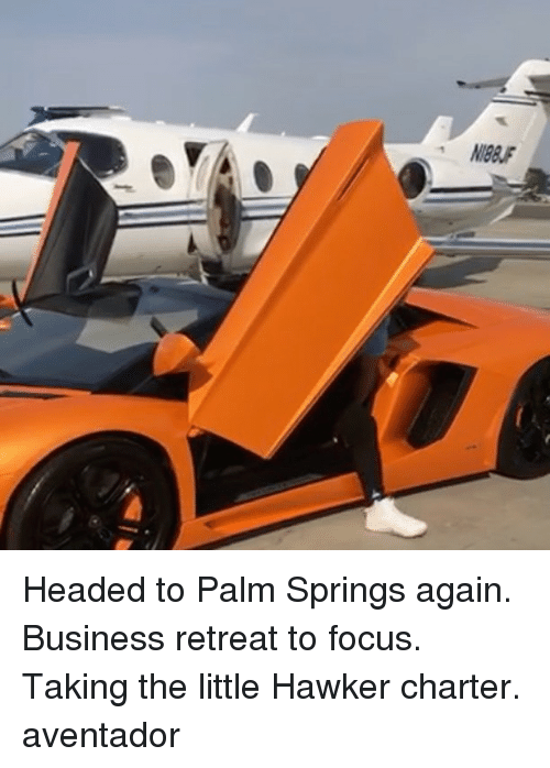 Memes, Business, and Focus: Headed to Palm Springs again. Business retreat to focus. Taking the little Hawker charter. aventador