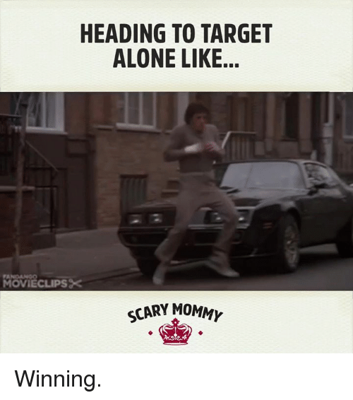 Dank, Target, and 🤖: HEADING TO TARGET  ALONE LIKE.  MOWIECLIPS  SCARY MOMM Winning.