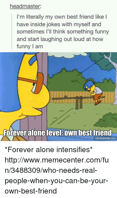 Best Friend, Friends, and Funny: headmaster:  I'm literally my own best friend like I  have inside jokes with myself and  sometimes I'll think something funny  and start laughing out loud at how  funny lam  Forever alone ievel own best friend  MEMECENTER.COM *Forever alone intensifies*  http://www.memecenter.com/fun/3488309/who-needs-real-people-when-you-can-be-your-own-best-friend