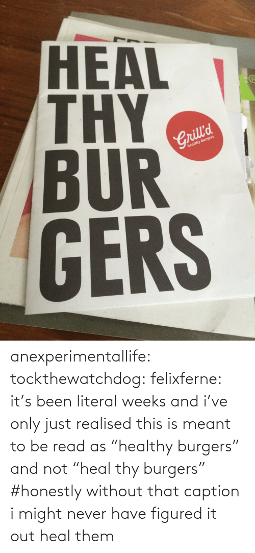 "literal: HEAL  BUR  GERS  2  Crill'd  healthy burgers anexperimentallife: tockthewatchdog:  felixferne:  it's been literal weeks and i've only just realised this is meant to be read as ""healthy burgers"" and not ""heal thy burgers""  #honestly without that caption i might never have figured it out   heal them"