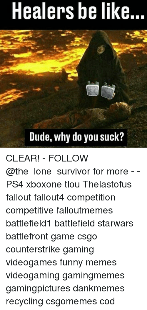 Be Like, Dude, and Funny: Healers be like...  Dude, why do you suck? CLEAR! - FOLLOW @the_lone_survivor for more - - PS4 xboxone tlou Thelastofus fallout fallout4 competition competitive falloutmemes battlefield1 battlefield starwars battlefront game csgo counterstrike gaming videogames funny memes videogaming gamingmemes gamingpictures dankmemes recycling csgomemes cod
