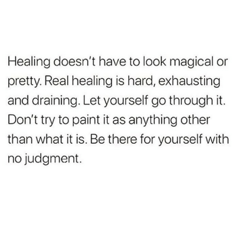 Draining: Healing doesn't have to look magical or  pretty. Real healing is hard, exhausting  and draining. Let yourself go through it.  Don't try to paint it as anything other  than what it is. Be there for yourself with  no judgment.