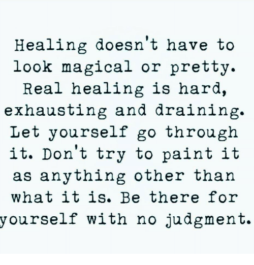 Draining: Healing doesn't have to  look magical or pretty.  Real nealing ls hara,  exhausting and draining.  Let yourself go through  it. Don't try to paint it  as anything other than  what it is. Be there for  yourself with no judgment.