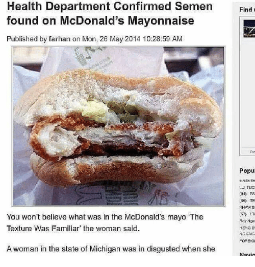 McDonalds, Memes, and Michigan: Health Department Confirmed Semen  found on McDonald's Mayonnaise  Published by farhan on Mon, 26 May 2014 10:28:59 AM  Fnd t  Find  riir  Popu  tiraiis tin  LUI TUC  o PA  136  KHASVE  157 LT-  Roy Nge  You won't believe what was in the McDonald's mayo 'The  Texture Was Familiar the woman said.  NG ENG  FOREISI  A woman in the state of Michigan was in disgusted when she