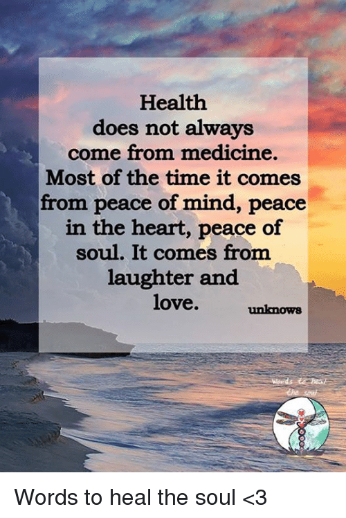 Love, Memes, and Heart: Health  does not always  come from medicine.  Most of the time it comes  from peace of mind, peace  in the heart, peace of  soul. It comes from  laughter and  love.  unknow8 Words to heal the soul <3
