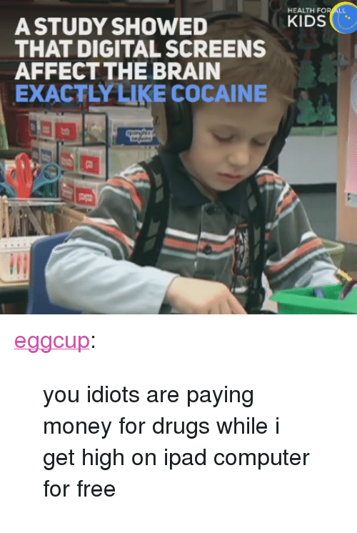 "Drugs, Ipad, and Money: HEALTH F  A STUDY SHOWEDKIDS  THAT DIGITAL SCREENS  AFFECTTHE BRAIN  EXACTLYLIKE COCAINE <p><a href=""http://eggcup.tumblr.com/post/161765559019/you-idiots-are-paying-money-for-drugs-while-i-get"" class=""tumblr_blog"">eggcup</a>:</p><blockquote><p>you idiots are paying money for drugs while i get high on ipad computer for free</p></blockquote>"