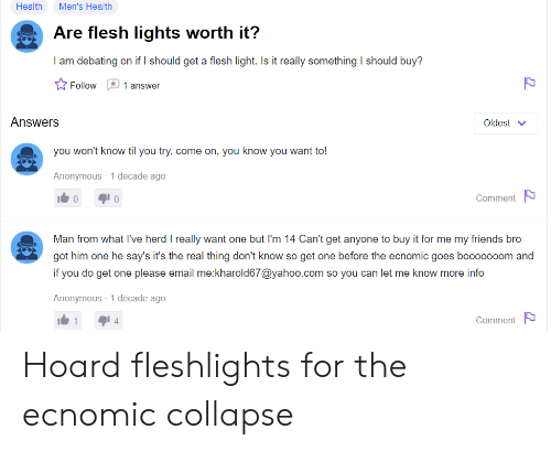 fleshlights: Health  Men's Health  Are flesh lights worth it?  I am debating on if I should get a flesh light. Is it really something I should buy?  1 answer  Follow  Answers  Oldest  you won't know til you try. come on, you know you want to!  Anonymous 1 decade ago  Comment  0  Man from what l've herd I really want one but I'm 14 Can't get anyone to buy it for me my friends bro  got him one he say's it's the real thing don't know so get one before the ecnomic goes bo000000m and  if you do get one please email me:kharold67@yahoo.com so you can let me know more info  Anonymous 1 decade ago  Comment  1  4 Hoard fleshlights for the ecnomic collapse