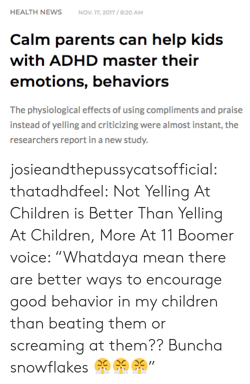"""snowflakes: HEALTH NEWSNOV 17, 2017/8:20 AM  Calm parents can help kids  with ADHD master their  emotions, behaviors  The physiological effects of using compliments and praise  instead of yelling and criticizing were almost instant, the  researchers report in a new study. josieandthepussycatsofficial: thatadhdfeel: Not Yelling At Children is Better Than Yelling At Children, More At 11    Boomer voice: """"Whatdaya mean there are better ways to encourage good behavior in my children than beating them or screaming at them?? Buncha snowflakes 😤😤😤"""""""