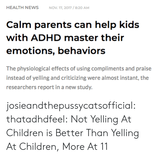 Adhd: HEALTH NEWSNOV 17, 2017/8:20 AM  Calm parents can help kids  with ADHD master their  emotions, behaviors  The physiological effects of using compliments and praise  instead of yelling and criticizing were almost instant, the  researchers report in a new study. josieandthepussycatsofficial: thatadhdfeel: Not Yelling At Children is Better Than Yelling At Children, More At 11