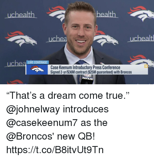 "A Dream, Memes, and True: health  uchea LIVE COVERAGE  Case Keenum Introductory Press Conference  Signed 2-yr/$36M contract ($25M guaranteed) with Broncos  NPLN ""That's a dream come true.""  @johnelway introduces @casekeenum7 as the @Broncos' new QB! https://t.co/B8itvUt9Tn"