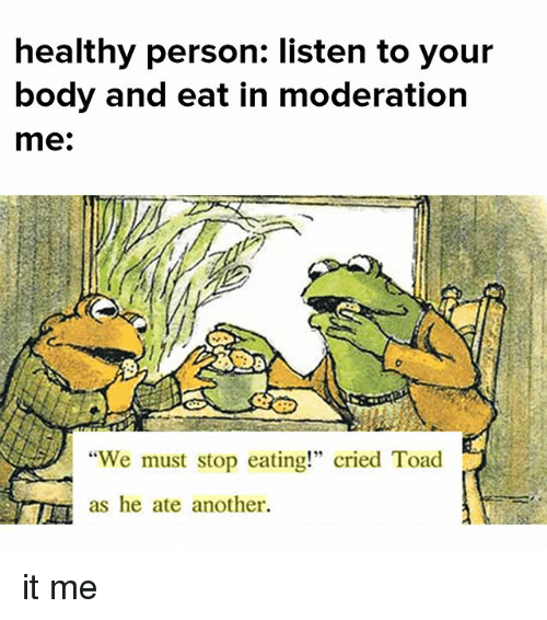 """toads: healthy person: listen to your  body and eat in moderation  me:  """"We must stop eating!"""" cried Toad  as he ate another. it me"""