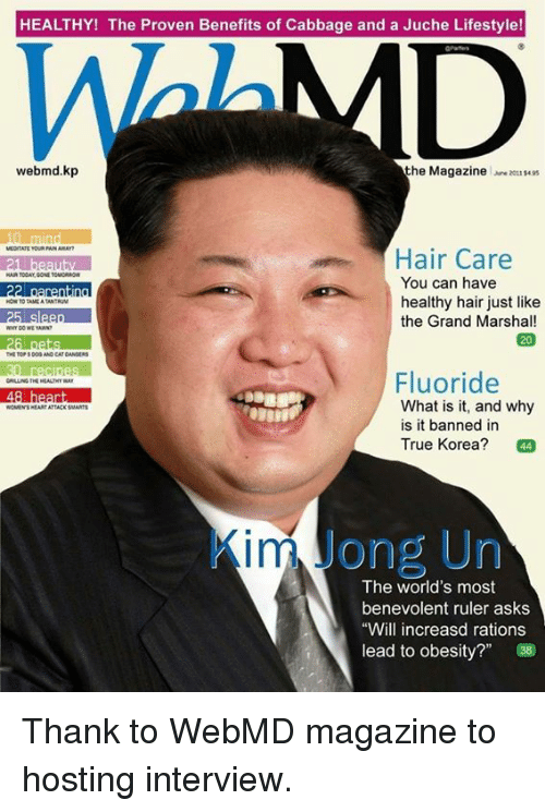 """rationalization: HEALTHY! The Proven Benefits of Cabbage and a Juche Lifestyle!  webmed.kp  the Magazine  2011$495  Hair Care  You can have  22 parenting  healthy hair just like  the Grand Marshal!  Fluoride  What is it, and why  is it banned in  True Korea?  44  in Jong Un  The world's most  benevolent ruler asks  """"Will increasd rations  lead to obesity?"""" Thank to WebMD magazine to hosting interview."""