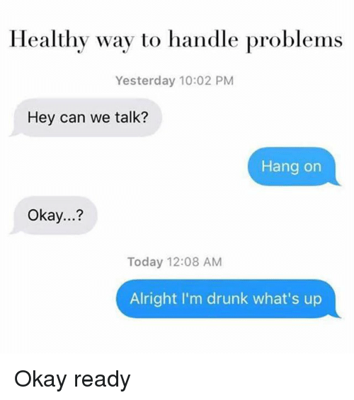 Drunk, Okay, and Today: Healthy way to handle problems  Yesterday 10:02 PM  Hey can we talk?  Hang on  Okay...?  Today 12:08 AM  Alright I'm drunk what's up Okay ready