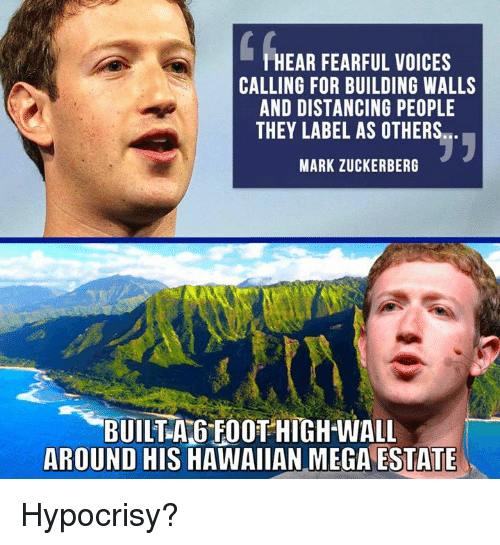 Zuckerberging: HEAR FEARFUL VOICES  CALLING FOR BUILDING WALLS  AND DISTANCING PEOPLE  THEY LABEL AS OTHERS  MARK ZUCKERBERG  BUILTA GFOOT HIGH-WALL  AROUND HIS HAWAIIAN MEGA ESTATE Hypocrisy?