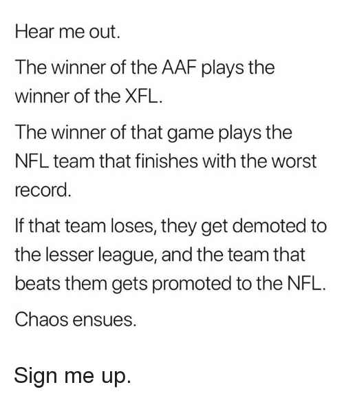 Xfl: Hear me out.  The winner of the AAF plays the  winner of the XFL.  The winner of that game plays the  NFL team that finishes with the worst  record  If that team loses, they get demoted to  the lesser league, and the team that  beats them gets promoted to the NFL.  Chaos ensues. Sign me up.