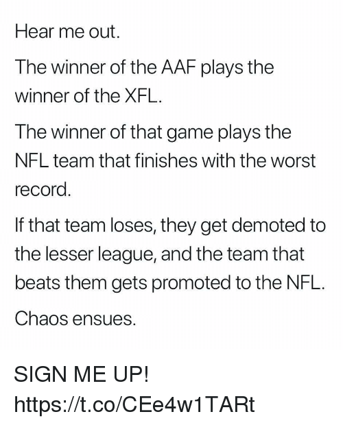 Xfl: Hear me out.  The winner of the AAF plays the  winner of the XFL.  The winner of that game plays the  NFL team that finishes with the worst  record  If that team loses, they get demoted to  the lesser league, and the team that  beats them gets promoted to the NFL.  Chaos ensues. SIGN ME UP! https://t.co/CEe4w1TARt
