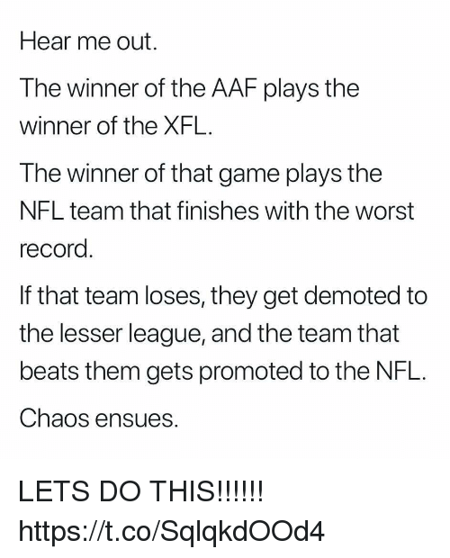 Xfl: Hear me out.  The winner of the AAF plays the  winner of the XFL.  The winner of that game plays the  NFL team that finishes with the worst  record  If that team loses, they get demoted to  the lesser league, and the team that  beats them gets promoted to the NFL.  Chaos ensues. LETS DO THIS!!!!!! https://t.co/SqlqkdOOd4