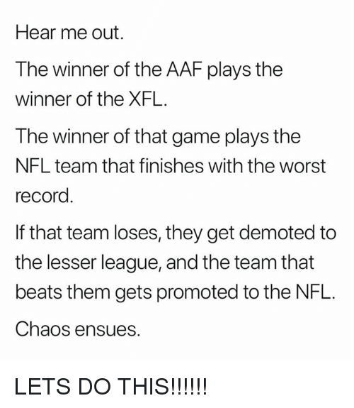 Xfl: Hear me out.  The winner of the AAF plays the  winner of the XFL.  The winner of that game plays the  NFL team that finishes with the worst  record  If that team loses, they get demoted to  the lesser league, and the team that  beats them gets promoted to the NFL.  Chaos ensues. LETS DO THIS!!!!!!