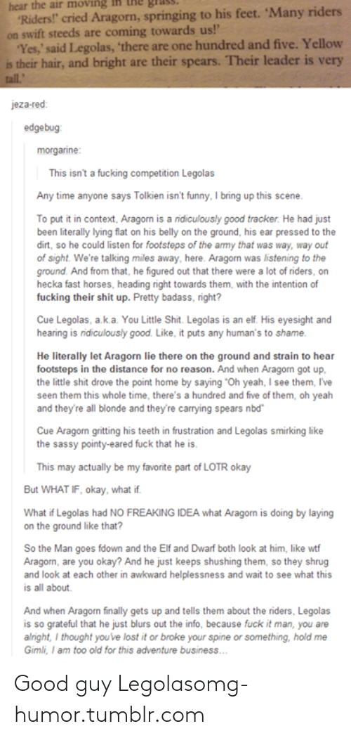 """aragon: hear the air  moving  ih  the  Riders! cried Aragorn, springing to his feet. Many riders  on swift steeds are coming towards us!'  Yes,' said Legolas, 'there are one hundred and five. Yellow  is their hair, and bright are their spears. Their leader is very  jeza-red  edgebug  morganne  This isn't a fucking competition Legolas  Any time anyone says Tolkien isn't funny, I bring up this scene  To put it in context, Aragorn is a ridiculously good tracker. He had just  been literally lying flat on his belly on the ground, his ear pressed to the  dirt, so he could listen for footsteps of the army that was way, way out  of sight. We're talking miles away, here. Aragorn was listening to the  ground. And from that, he figured out that there were a lot of riders, on  hecka fast horses, heading right towards them, with the intention of  fucking their shit up. Pretty badass, right?  Cue Legolas, a k.a. You Little Shit. Legolas is an elf. His eyesight and  hearing is ridiculously good. Like, it puts any human's to shame  He literally let Aragorn lie there on the ground and strain to hear  footsteps in the distance for no reason. And when Aragorn got up  the little shit drove the point home by saying """"Oh yeah, I see them, I've  seen them this whole time, there's a hundred and five of them, oh yeah  and they're all blonde and they're carrying spears nbd  Cue Aragon gritting his teeth in frustration and Legolas smirking like  the sassy pointy-eared fuck that he is  This may actually be my favorite part of LOTR okay  But WHAT IF, okay, what if  What if Legolas had NO FREAKING IDEA what Aragon is doing by laying  on the ground like that?  So the Man goes fdown and the Elf and Dwarf both look at him, like wt  Aragorn, are you okay? And he just keeps shushing them, so they shrug  and look at each other in awkward helplessness and wait to see what this  is all about  And when Aragorn finally gets up and tells them about the riders, Legolas  is so grateful that he just blurs out """