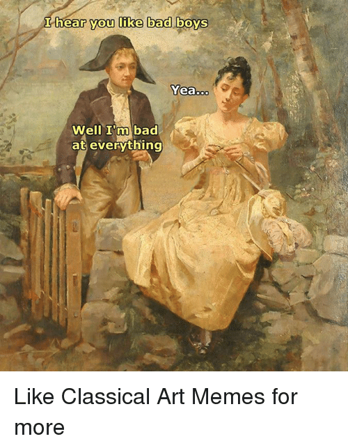 Bad, Bad Boys, and Memes: hear you like bad boys  Yeaooo  Well I'm bad  at everything Like Classical Art Memes for more