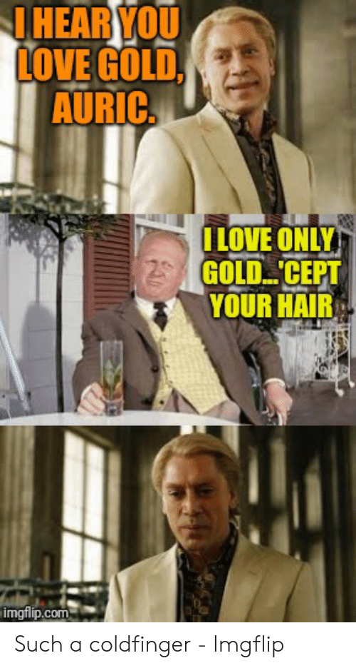 I Love Gold Meme: HEAR YOU  LOVE GOLD,  AURIC  ILOVE ONLY  GOLD CEPT  YOUR HAIR  imgflip.com Such a coldfinger - Imgflip