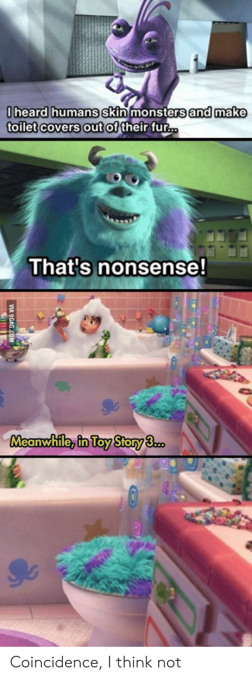 coincidence i think not: heard humans Skin monsters and make  toilet covers out of their fur  That's nonsense!  Meanwhile, in Toy Story3 Coincidence, I think not