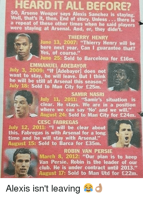 """Arsenal, Barcelona, and Club: HEARD IT ALL BEFORE?  So, Arsene Wenger says Alexis Sanchez is staying.  Well, that's it, then. End of story. Unless. . .there  a repeat of these other times when he said players  were staying at Arsenal. And, er, they didn't.  THIERRY HENRY  June 13, 2007: """"Thierry Henry will be  here next year. Can I guarantee that?  Yes, of course.""""  June 25: Sold to Barcelona for £16m.  EMMANUEL ADEBAYOR  July 3, 2009: """"If [Adebayor] does not  want to stay, he will leave. But I think  he will be still at Arsenal this season.""""  July 18: Sold to Man City for £25m.  SAMIR NASRI  July 11, 2011: """"Samir's situation is  clear. He stays. We are in a position  where we can say No' and we will""""  August 24: Sold to Man City for £24m.  CESC FABREGAS  July 12, 2011: """"I will be clear about  this. Fabregas is with Arsenal for a long  time and he will stay with Arsenal.""""  August 15: Sold to Barca for £35m.  ROBIN VAN PERSIE  March 8, 2012: """"Our plan is to keep  Van Persie. Robin is the leader of our  club. He is under contract until 2013.""""  August 17: Sold to Man Utd for £22m. Alexis isn't leaving 😂👌🏽"""
