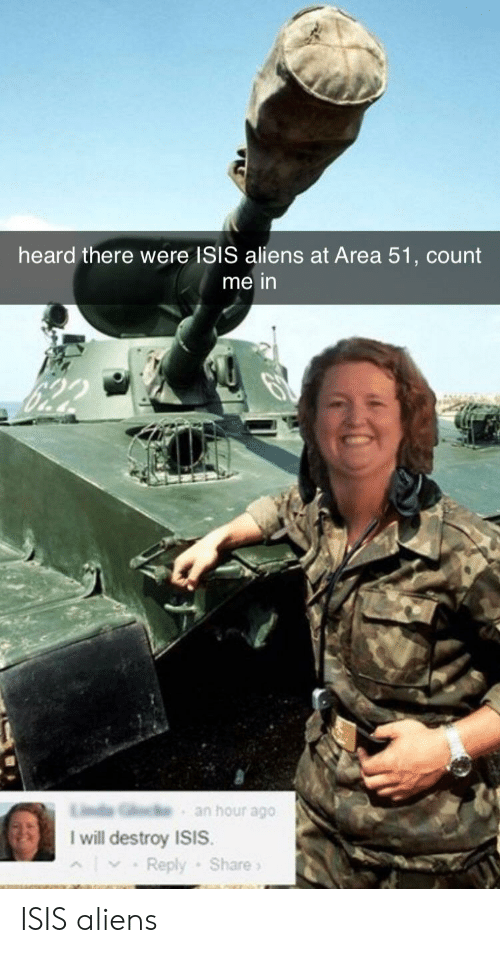 I Will Destroy Isis: heard there were ISIS aliens at Area 51, count  me in  an hour ago  I will destroy ISIS.  Reply Share ISIS aliens