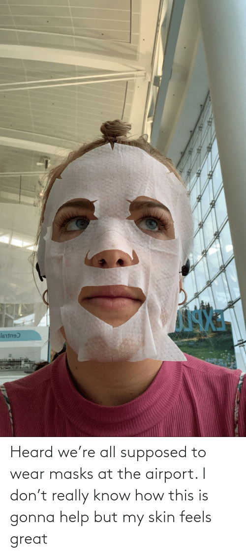 skin: Heard we're all supposed to wear masks at the airport. I don't really know how this is gonna help but my skin feels great