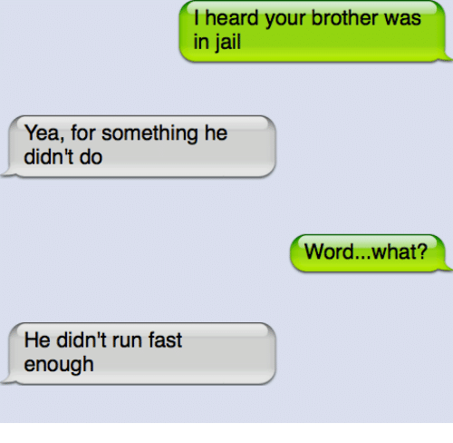 Running Fast: heard your brother was  in jail  Yea, for something he  didn't do  Word...what?  He didn't run fast  enough