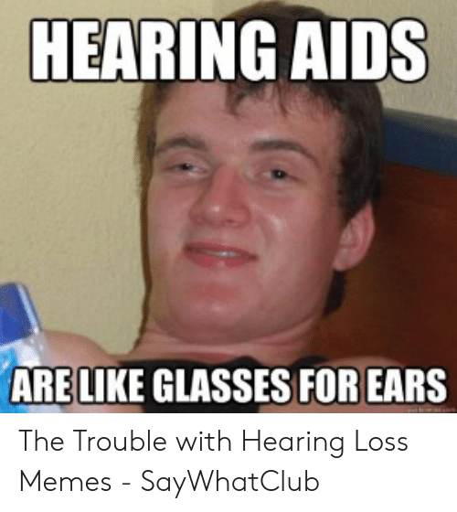 Loss Memes: HEARING AIDS  ARELIKE GLASSES FOR EARS The Trouble with Hearing Loss Memes - SayWhatClub