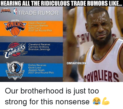 Noah: HEARING ALL THE RIDICULOUS TRADE RUMORS LIKE..  TRADE RUMOR  YORW  Knicks Receive  Harrison Barnes  Seth Curry  2017 1st Round Pick  Cleveland Receive:  Carmelo Anthony  Brandon Jennings  CAVSNATION.COM  Dallas Receive  Kevin Love  Joakim Noah  2017 2nd Round Pick Our brotherhood is just too strong for this nonsense 😂💪