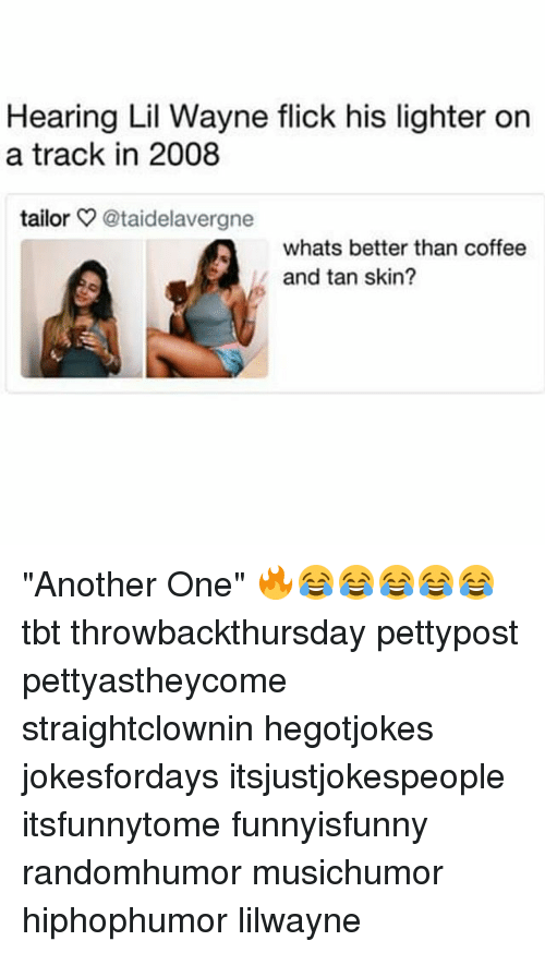 "Another One, Lil Wayne, and Memes: Hearing Lil Wayne flick his lighter on  a track in 2008  tailor @taidelavergne  whats better than coffee  and tan skin? ""Another One"" 🔥😂😂😂😂😂 tbt throwbackthursday pettypost pettyastheycome straightclownin hegotjokes jokesfordays itsjustjokespeople itsfunnytome funnyisfunny randomhumor musichumor hiphophumor lilwayne"