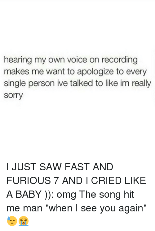 """See You Again: hearing my own voice on recording  makes me want to apologize to every  single person ive talked to like im really  Sorry I JUST SAW FAST AND FURIOUS 7 AND I CRIED LIKE A BABY )): omg The song hit me man """"when I see you again"""" 😓😭"""