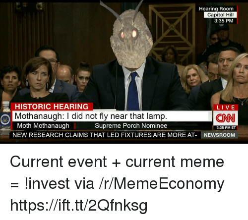 Current Event: Hearing Room  Capitol Hill  3:35 PM  HISTORIC HEARING  Mothanaugh: I did not fly near that lamp  Moth Mothanaugh  NEW RESEARCH CLAIMS THAT LED FIXTURES ARE MORE AT-  LIVE  LIVE  CN  Supreme Porch Nominee  3:35 PM ET  NEWSROOM Current event + current meme = !invest via /r/MemeEconomy https://ift.tt/2Qfnksg
